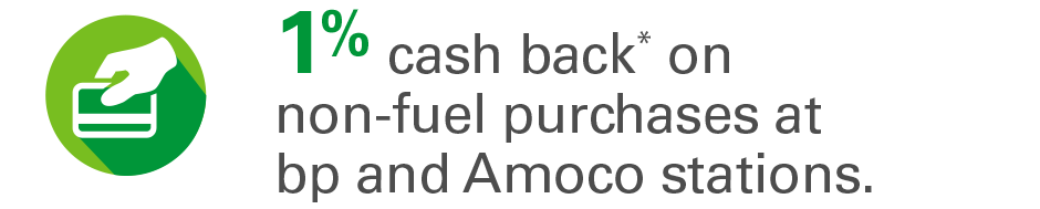 1% cash back* on non-fuel purchases at bp and Amoco stations.